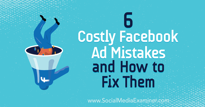 6 Costly Facebook Ad Mistakes and How to Fix Them by Charlie Lawrence on Social Media Examiner.