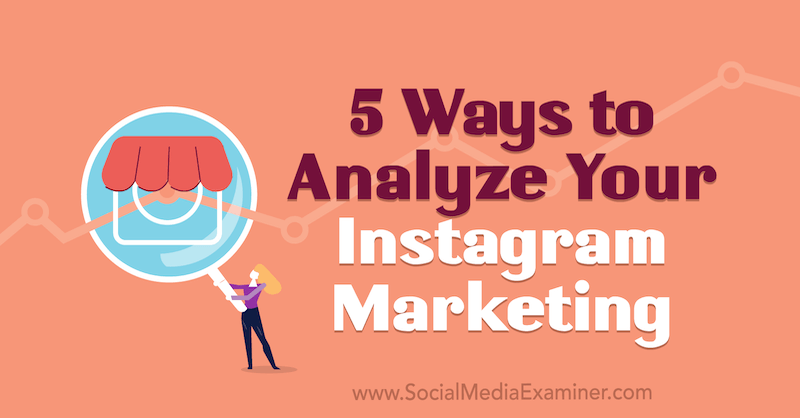 5 Ways to Analyze Your Instagram Marketing by Tammy Cannon on Social Media Examiner.