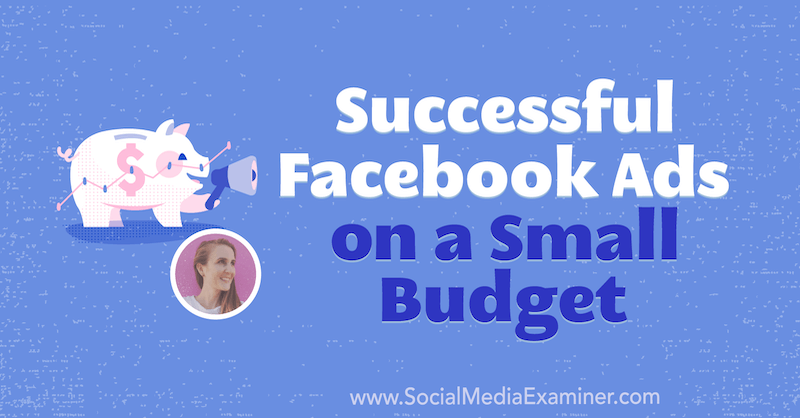 Successful Facebook Ads on a Small Budget featuring insights from Tara Zirker on the Social Media Marketing Podcast.