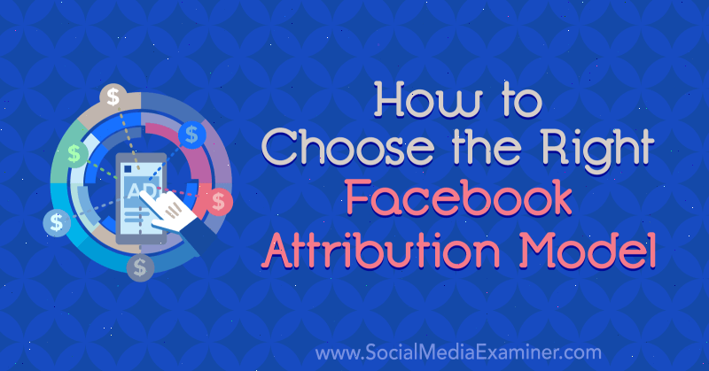 How to Choose the Right Facebook Attribution Model by Tom Welbourne on Social Media Examiner.