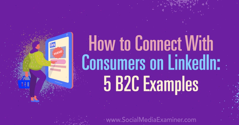 How to Connect With Consumers on LinkedIn: 5 B2C Examples by Lachlan Kirkwood on Social Media Examiner.