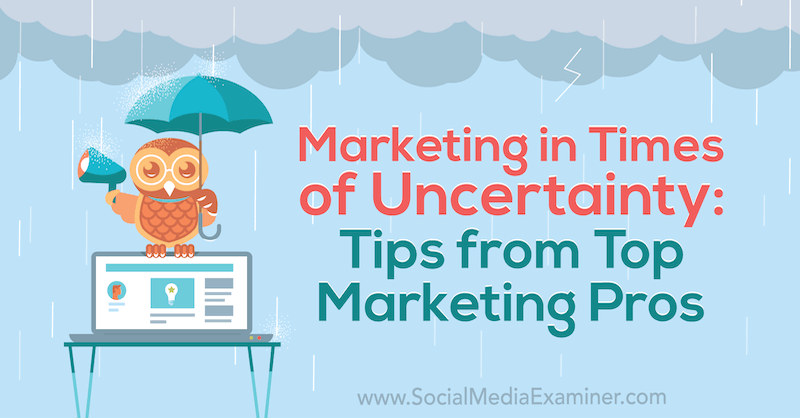 Marketing in Times of Uncertainty: Tips from Top Marketing Pros by Lisa D. Jenkins on Social Media Examiner.