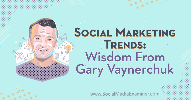 Social Marketing Trends: Wisdom From Gary Vaynerchuk on the Social Media Marketing Podcast.