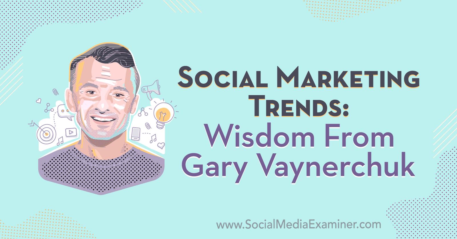 Social Marketing Trends Wisdom From Gary Vaynerchuk Social Media Examiner