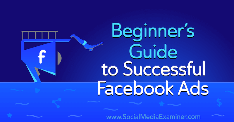 Beginner's Guide to Successful Facebook Ads by Charlie Lawrance on Social Media Examiner.