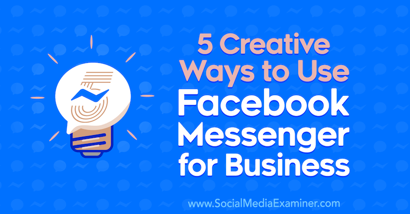 5 Creative Ways to Use Facebook Messenger for Business by Jessica Campos on Social Media Examiner.