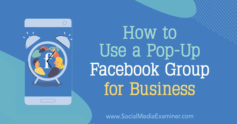 How to Use a Pop-Up Facebook Group for Business by Jill Stanton on Social Media Examiner.
