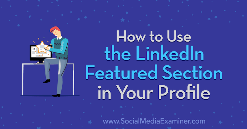 How to Use the LinkedIn Featured Section in Your Profile by Valerie Morris on Social Media Examiner.
