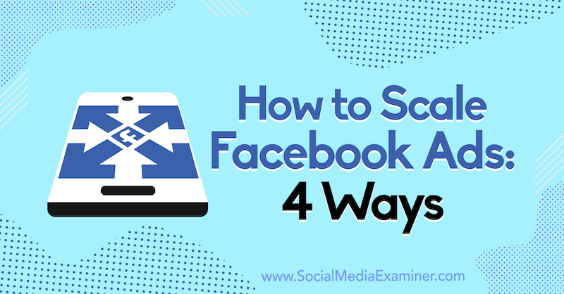 How to Scale Facebook Ads: 4 Ways by Tom Welbourne on Social Media Examiner.