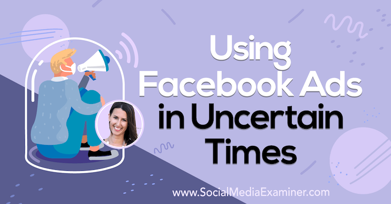 Using Facebook Ads in Uncertain Times featuring insights from Amanda Bond on the Social Media Marketing Podcast.