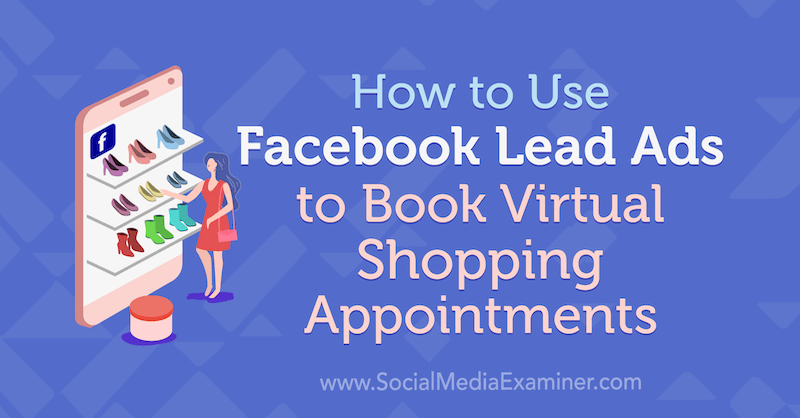 How to Use Facebook Lead Ads to Book Virtual Shopping Appointments by Selah Shepherd on Social Media Examiner.