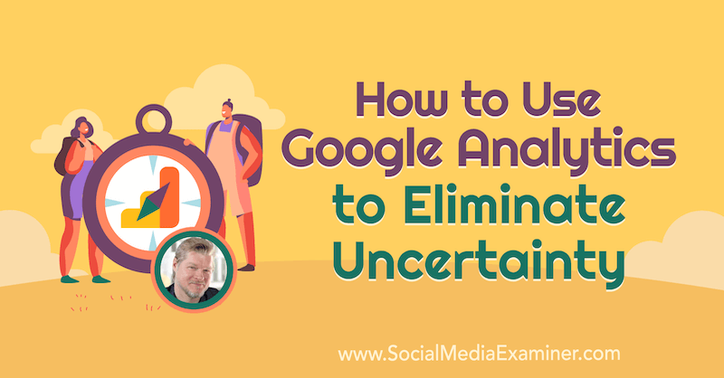 How to Use Google Analytics to Eliminate Uncertainty featuring insights from Chris Mercer on the Social Media Marketing Podcast.