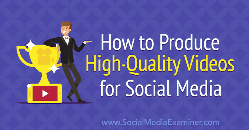 How to Produce High-Quality Videos for Social Media by Ed Lawrence on Social Media Examiner.