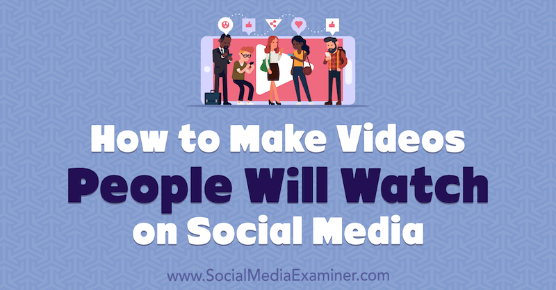 How to Make Videos People Will Watch on Social Media by Ed Lawrence on Social Media Examiner.