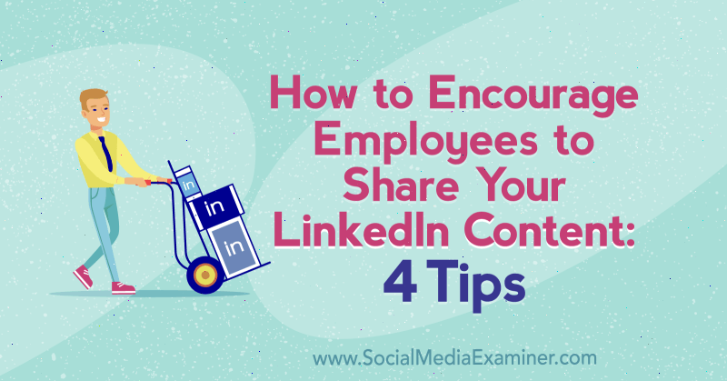 How to Encourage Employees to Share Your LinkedIn Content: 4 Tips by Luan Wise on Social Media Examiner.