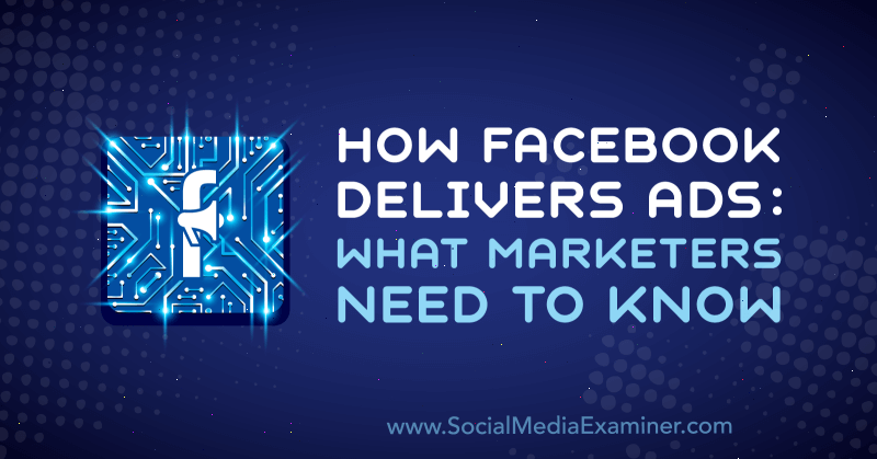 How Facebook Delivers Ads: What Marketers Need to Know by Selah Shepherd on Social Media Examiner.