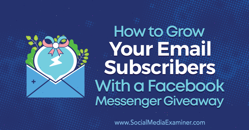 How to Grow Your Email Subscribers With a Facebook Messenger Giveaway by Steve Chou on Social Media Examiner.