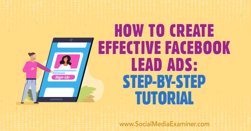 How to Create Effective Facebook Lead Ads: Step-by-Step Tutorial by Paul Ramondo on Social Media Examiner.