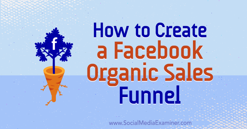 How to Create a Facebook Organic Sales Funnel by Jessica Miller on Social Media Examiner.