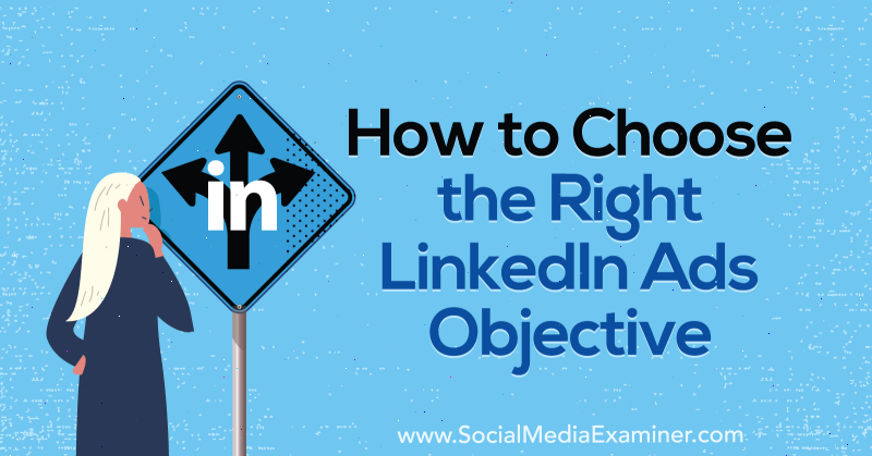 How to Choose the Right LinkedIn Ads Objective by AJ Wilcox on Social Media Examiner.