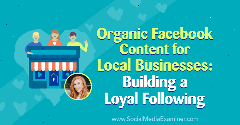 Organic Facebook Content for Local Businesses: Building a Loyal Following featuring insights from Allie Bloyd on the Social Media Marketing Podcast.