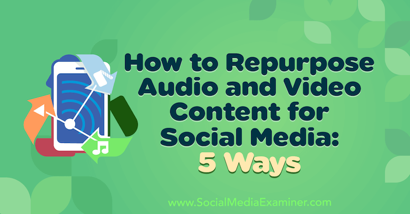 How to Repurpose Audio and Video Content for Social Media: 5 Ways by Lynsey Fraser on Social Media Examiner.