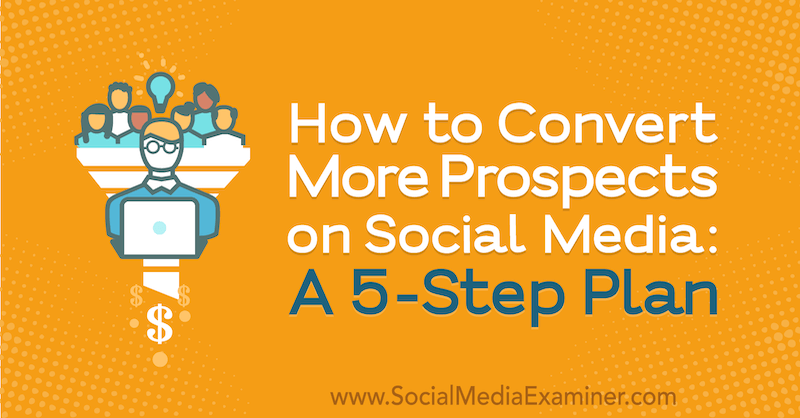 How to Convert More Prospects on Social Media: A 5-Step Plan by Laura Farkas on Social Media Examiner.