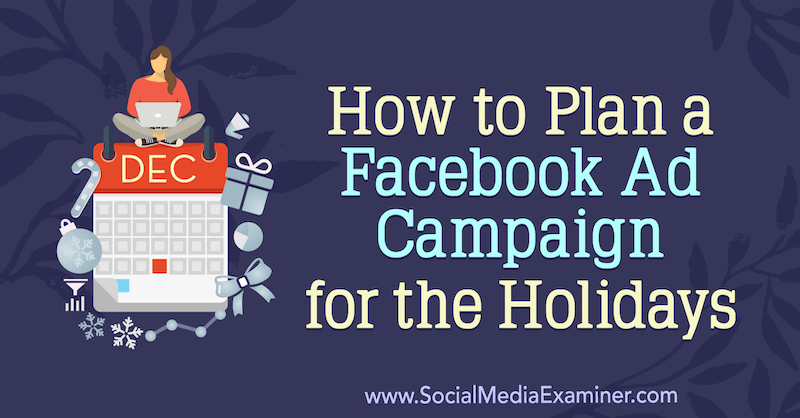 How to Plan a Facebook Ad Campaign for the Holidays by Laura Moore on Social Media Examiner.