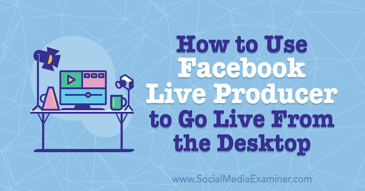How to Use Facebook Live Producer to Go Live From the Desktop