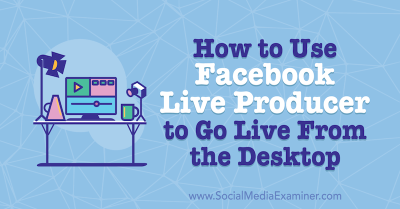 How to Use Facebook Live Producer to Go Live From the Desktop by Stephanie Liu on Social Media Examiner.