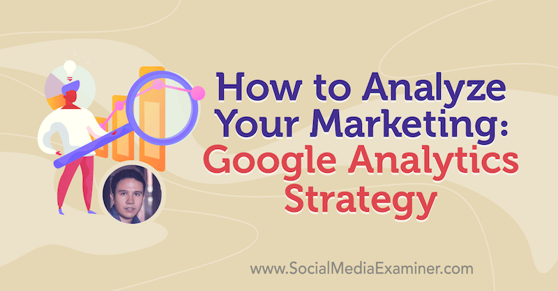 How to Analyze Your Marketing: Google Analytics Strategy featuring insights from Julian Juenemann on the Social Media Marketing Podcast.