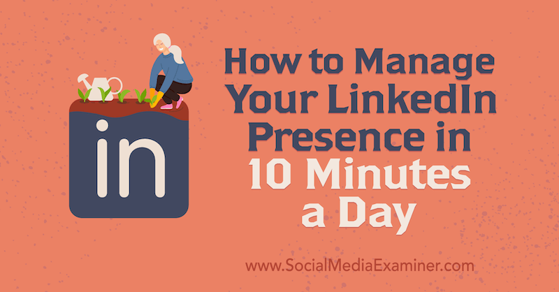 How to Manage Your LinkedIn Presence in 10 Minutes a Day by Luan Wise on Social Media Examiner.
