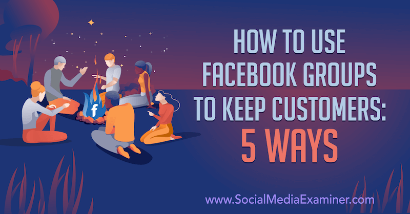 How to Use Facebook Groups to Keep Customers: 5 Ways by Mia Fileman on Social Media Examiner.