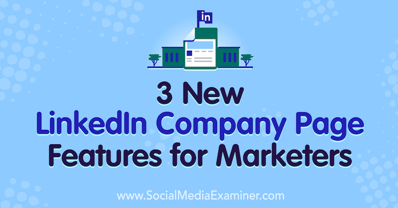 3 New LinkedIn Company Page Features for Marketers by Louise Brogan on Social Media Examiner.