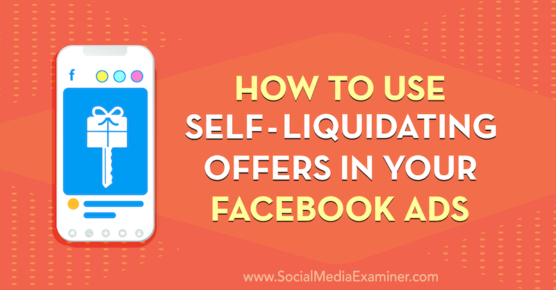 How to Use Self-Liquidating Offers in Your Facebook Ads by Tammy Cannon on Social Media Examiner.