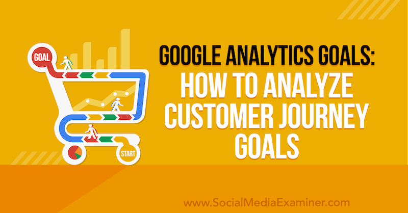 Google Analytics Goals: How to Analyze Customer Journey Goals by Chris Mercer on Social Media Examiner.