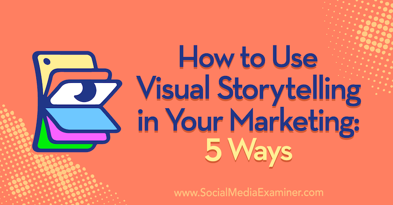 How to Use Visual Storytelling in Your Marketing: 5 Ways by Erin McCoy on Social Media Examiner.