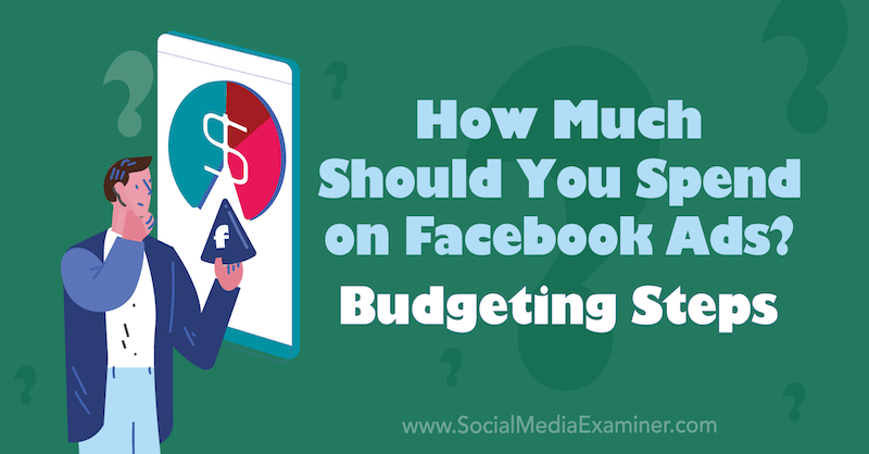 How Much Should You Spend on Facebook Ads? Budgeting Steps by Allie Bloyd on Social Media Examiner.