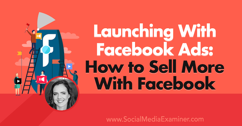 Launching With Facebook Ads: How to Sell More With Facebook featuring insights from Emily Hirsh on the Social Media Marketing Podcast.