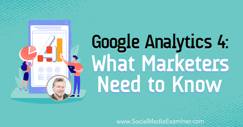 Google Analytics 4: What Marketers Need to Know featuring insights from Chris Mercer on the Social Media Marketing Podcast.