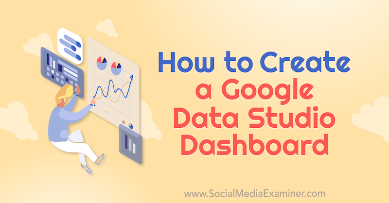How to Create a Google Data Studio Dashboard by Chris Mercer on Social Media Examiner.