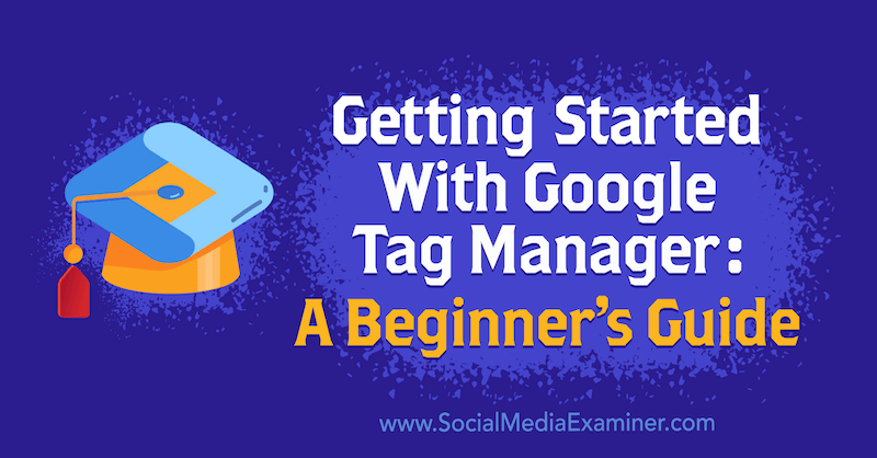 Getting Started With Google Tag Manager: A Beginner's Guide by Chris Mercer on Social Media Examiner.