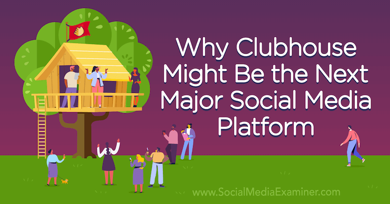 Why Clubhouse Might Be the Next Major Social Media Platform featuring opinion by Michael Stelzner, founder of Social Media Examiner.