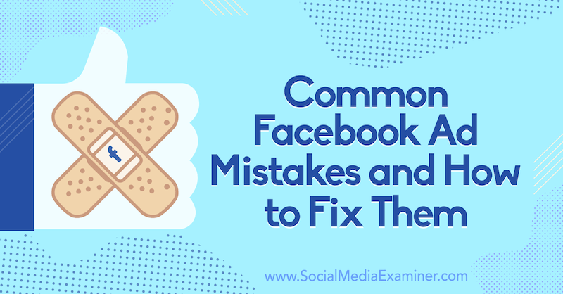 Common Facebook Ad Mistakes and How to Fix Them by Tara Zirker on Social Media Examiner.