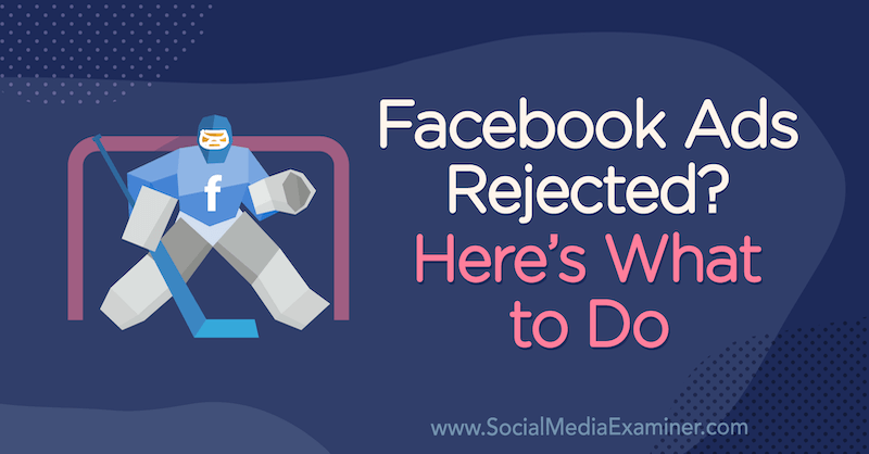 Facebook Ads Rejected? Here's What to Do by Andrea Vahl on Social Media Examiner.