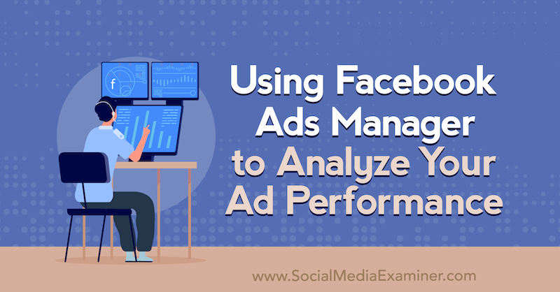 Using Facebook Ads Manager to Analyze Your Ad Performance by Allie Bloyd on Social Media Examiner.