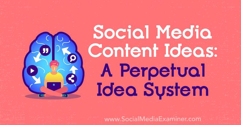 Social Media Content Ideas: A Perpetual Idea System by Matt Johnston on Social Media Examiner.