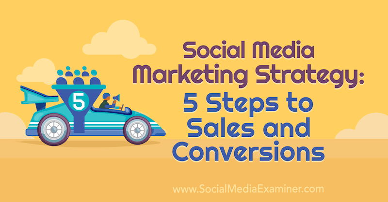 Social Media Marketing Strategy: 5 Steps to Sales and Conversions by Dana Malstaff on Social Media Examiner.