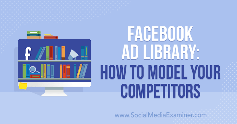 Facebook Ad Library: How to Model Your Competitors by Susan Wenograd on Social Media Examiner.