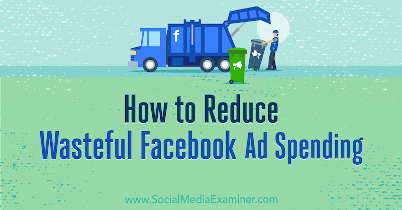 How to Reduce Wasteful Facebook Ad Spending by Andrea Vahl on Social Media Examiner.